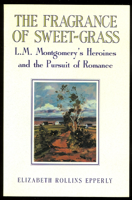 Image for THE FRAGRANCE OF SWEET-GRASS:  L.M. MONTGOMERY'S HEROINES AND THE PURSUIT OF ROMANCE.