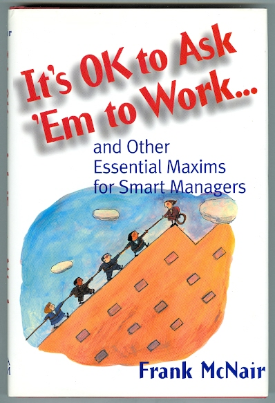 Image for IT'S OK TO ASK 'EM TO WORK...AND OTHER ESSENTIAL MAXIMS FOR SMART MANAGERS.