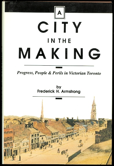 Image for A CITY IN THE MAKING.  PROGRESS, PEOPLE & PERILS IN VICTORIAN TORONTO.
