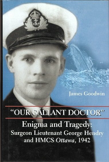 "Image for ""OUR GALLANT DOCTOR"".  ENIGMA AND TRAGEDY: SURGEON LIEUTENANT GEORGE HENDRY AND HMCS OTTAWA, 1942."