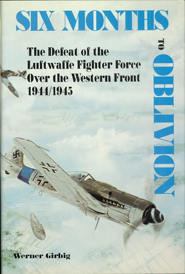 Image for SIX MONTHS TO OBLIVION: THE DEFEAT OF THE LUFTWAFFE FIGHTER FORCE OVER THE WESTERN FRONT, 1944-1945.